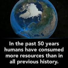 In the past 50 years humans have consumed more rescources than in all previous history!