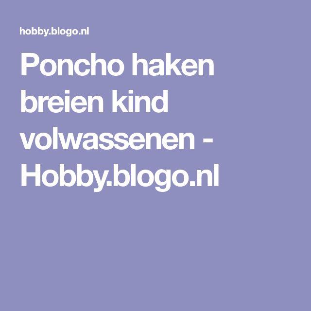 Poncho haken breien kind volwassenen - Hobby.blogo.nl