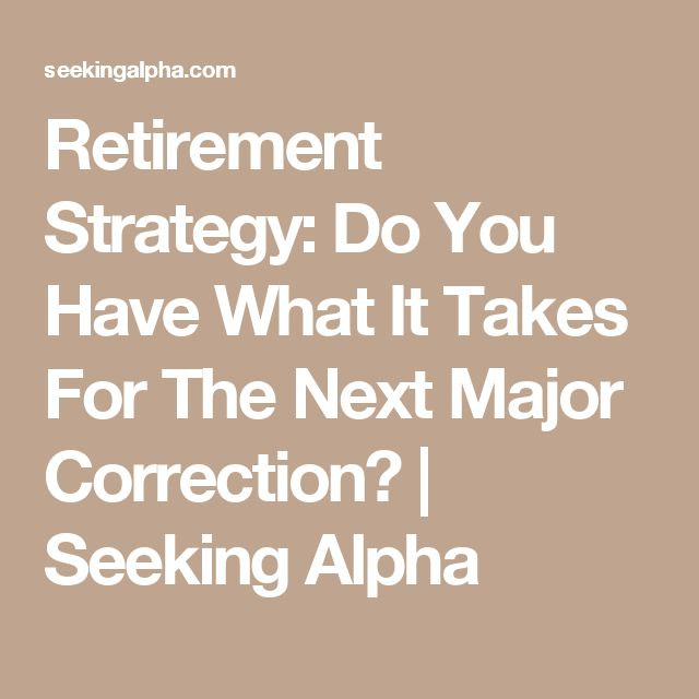 Retirement Strategy: Do You Have What It Takes For The Next Major Correction? | Seeking Alpha