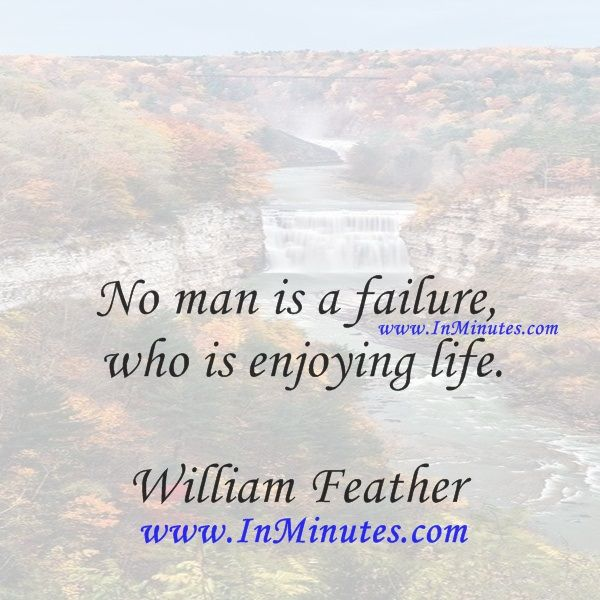 No man is a failure who is enjoying life.  William Feather