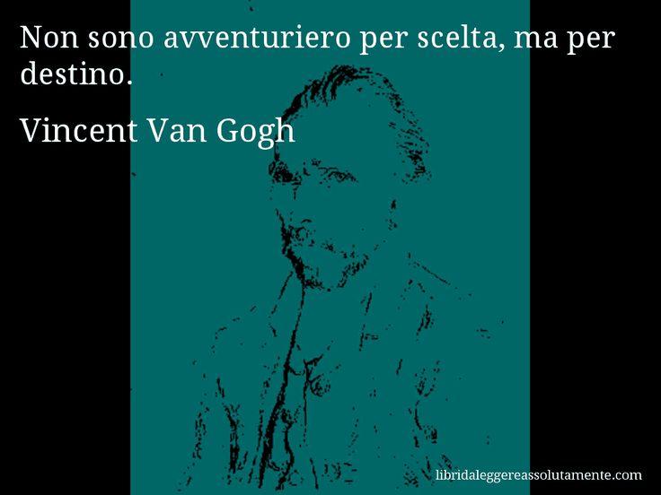 Aforisma di Vincent Van Gogh : Non sono avventuriero per scelta, ma per destino.