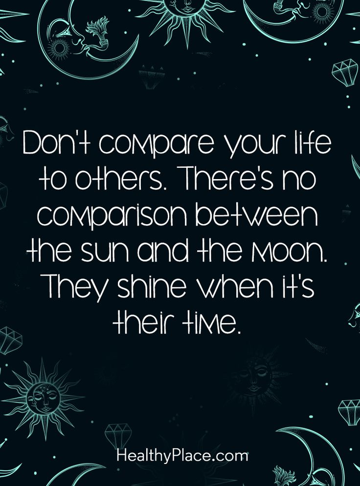 Positive Quote: Don't compare your life to others. There's no comparison between the sun and the moon. They shine when it's their time. www.HealthyPlace.com