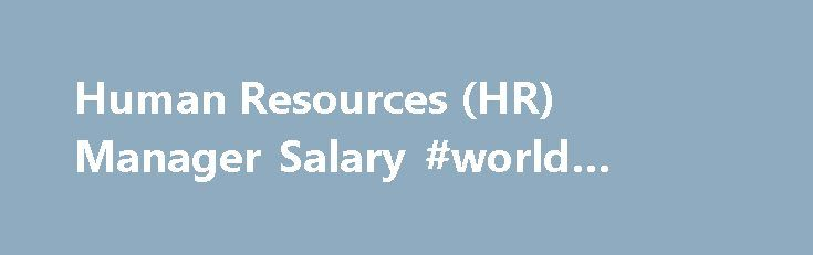 Human Resources (HR) Manager Salary #world #business #news http://bank.remmont.com/human-resources-hr-manager-salary-world-business-news/  #business management salary # Human Resources (HR) Manager Salary Job Description for Human Resources (HR) Manager A human resources (HR) manager oversees policies, procedures and compliance relating to employees for their organization. They ensure all human resources activities are in compliance with local, state and federal laws, as well as implement…