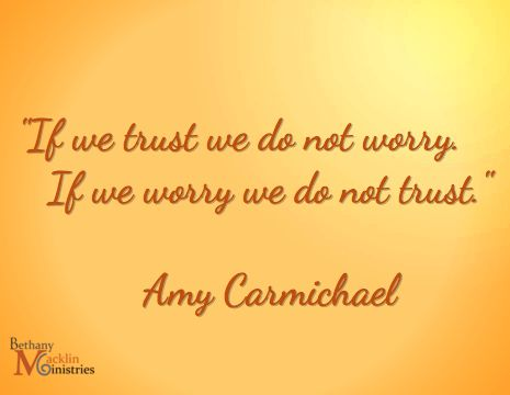 """If we trust we do not worry. / If we worry we do not trust."" Amy Carmichael"