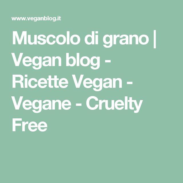 Muscolo di grano | Vegan blog - Ricette Vegan - Vegane - Cruelty Free