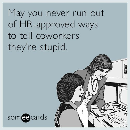 Workplace Ecard of the Day: May you never run out of HR-approved ways to tell coworkers they're stupid.