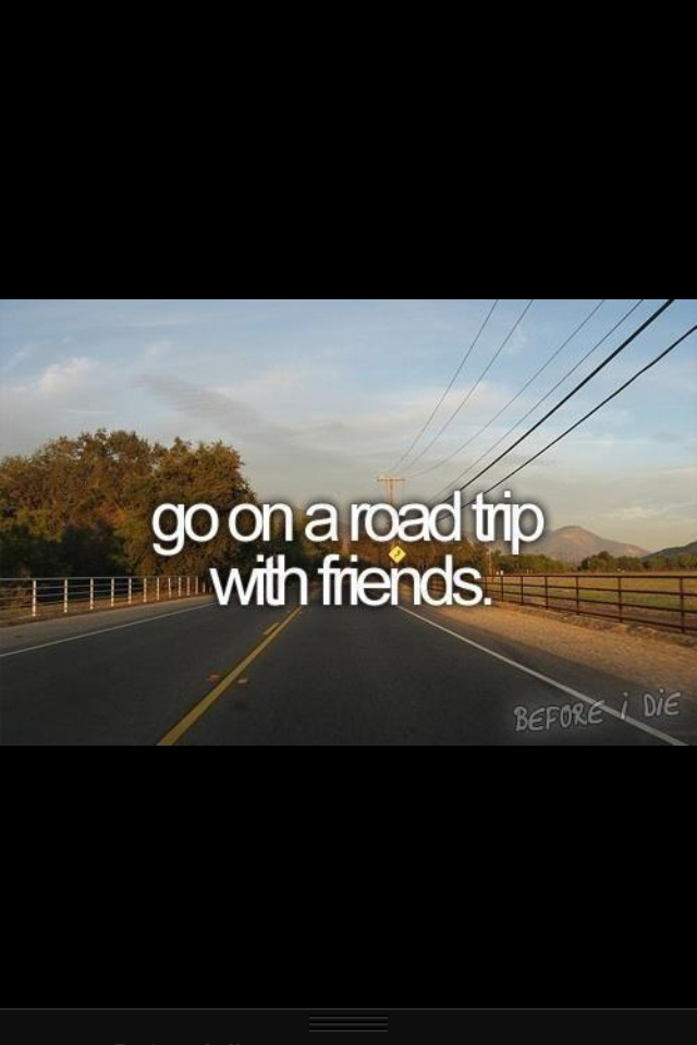 3 Things I Would Like To Do Before High School Ends... go on a road trip with friends