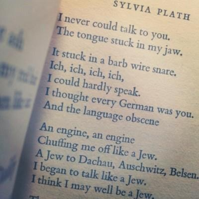"Daddy | Sylvia Plath | ""There's a stake in your fat black heart And the villagers never liked you. They are dancing and stamping on you. They always knew it was you. Daddy, daddy, you bastard, I'm through."""