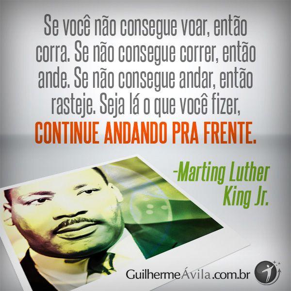 """""""Seja lá o que fizer, continue andando pra frente."""" Marting Luther King."""