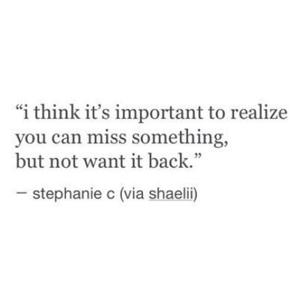 I think it's important to realize you can miss something, but not want it back.