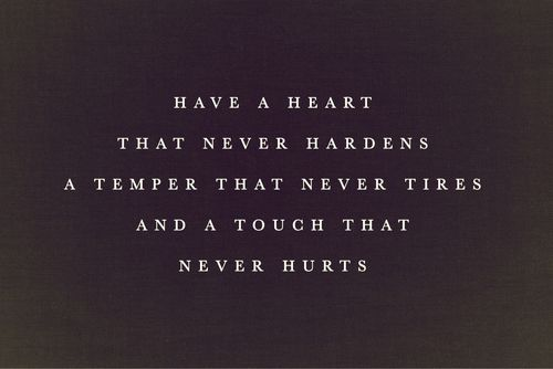Have a heart that never hardens, a temper that never tires, and a touch that never hurts.