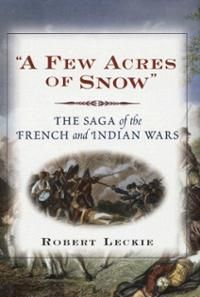 A Few Acres of Snow : the saga of the French and Indian Wars by Robert Leckie