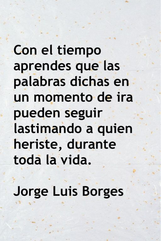 "Jorge Luis Borges....this is line from poem ""Y Uno Aprende"" (""One Learns"") also known as ""Con el tiempo te das cuenta"" (""With time u learn""). It's beautiful, simple poem. But his books r very difficult, much like Gabriel Garcia Marquez or Cervantes. Anyway, translation is: ""With time, u understand that words said in a moment of anger can continue to hurt the person whom u hurt for a lifetime"".-Borges. (Go back & apologize, or forgive, or both. -Mari)"