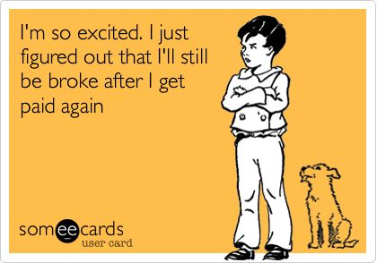 I'm so excited. I just figured out that I'll still be broke after I get paid again. Story of my life