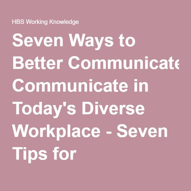 Seven Ways to Better Communicate in Today's Diverse Workplace - Seven Tips for Communicating In Today's Diverse Workplace - HBS Working Knowledge - Harvard Business School