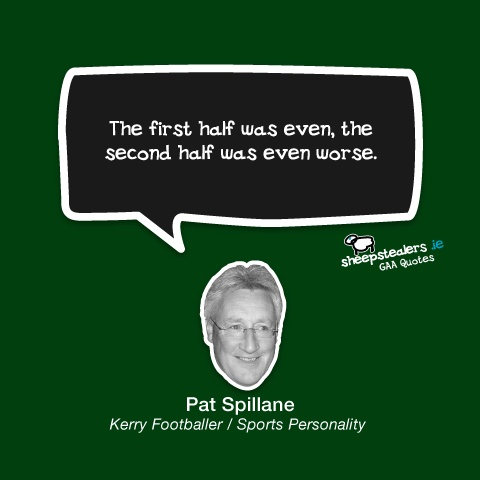"""The first half was even, the second half was even worse."" – Pat Spillane (Kerry Footballer / Sports Personality)"