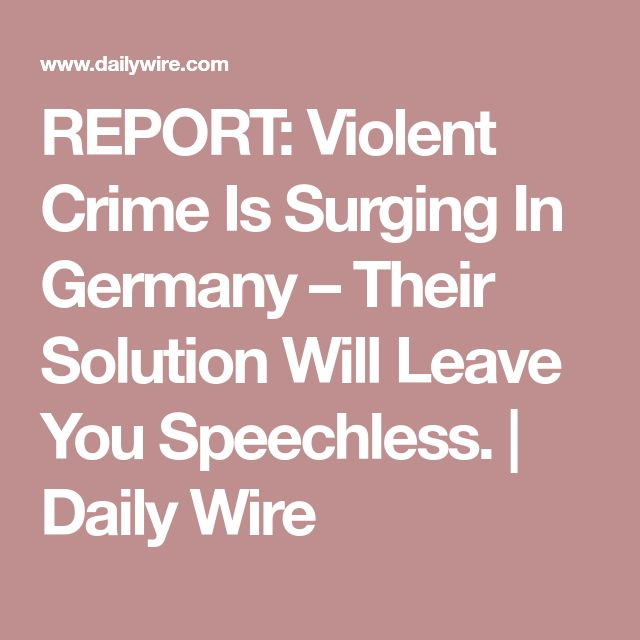 REPORT: Violent Crime Is Surging In Germany – Their Solution Will Leave You Speechless. | Daily Wire