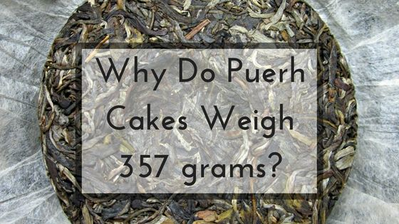 Tea For Me Please: Why Do Puerh Cakes Weigh 357 grams?