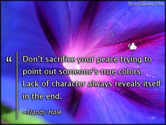 Don't sacrifice your peace trying to point out someone's true colors. Lack of character always reveals itself in the end