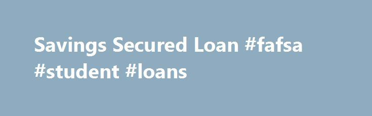 Savings Secured Loan #fafsa #student #loans http://loan-credit.remmont.com/savings-secured-loan-fafsa-student-loans/  #secured loans calculator # Savings Secured Loan A Savings Secured Loan may be the perfect solution if you need funds quickly. It can also help you build credit by using your savings account balance, including your Santander savings, money market savings or Certificate of Deposit balance, as collateral. Rates are competitive and you continue earning […]