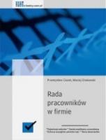 Rada pracowników w firmie / Przemysław Ciszek i Maciej Chakowski    20 gotowych wzorów dokumentów, które ułatwiają organizację wyborów i sprawne funkcjonowanie rady pracowniczej w firmie