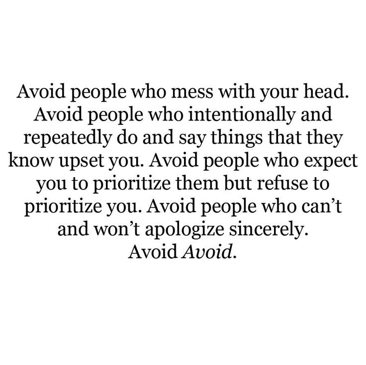 Avoid people who mess with your head. Avoid people who intentionally and repeatedly do and say things that they know upset you. Avoid people who expect you to prioritize them but refuse to prioritize you. Avoid people who can't and won't apologize sincerely. Avoid Avoid.