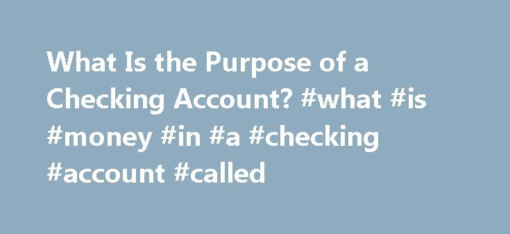 What Is the Purpose of a Checking Account? #what #is #money #in #a #checking #account #called http://gambia.nef2.com/what-is-the-purpose-of-a-checking-account-what-is-money-in-a-checking-account-called/  # What Is the Purpose of a Checking Account? A checking account is a traditional but still very common way to keep money available for use while it is protected by a bank. Although there are several types of checking accounts, one thing they offer in common is the ability to withdraw money…