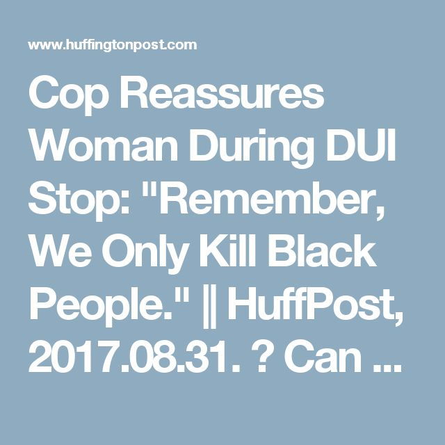 """Cop Reassures Woman During DUI Stop: """"Remember, We Only Kill Black People.""""    HuffPost, 2017.08.31.  Can you believe this?"""