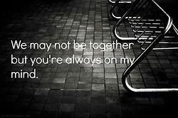 We may not be together but you're always on my mind.
