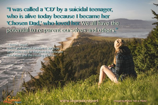 """I was called a 'CD' by a suicidal teenager, who is alive today because I became her 'Chosen Dad' who loved her. We all have the potential to re-parent ourselves and others."" ~ Bernie Siegel, Writer and retired paediatric surgeon, who writes on the relationship between the patient and the healing process.   Understand and learn the traits of legends @ http://www.legends.report"