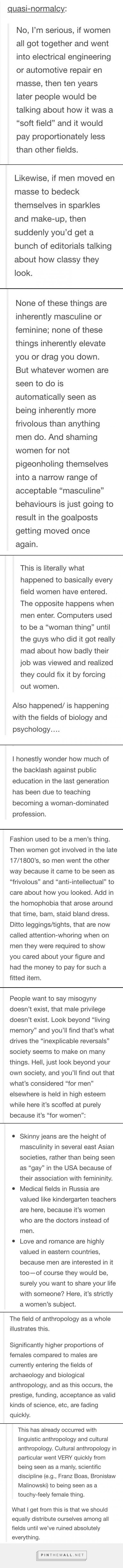 """No seriously, this is a researched thing. When women move into a field in higher numbers, the pay goes down, because we pay women less. Even the men in that field get paid less when more women move in and that's why some men ferociously claim their field is """"men only"""" and attack the women who try to work with them. Most likely if higher numbers of men moved into a """"female"""" field, the pay would go up. (explanation continues in comment section)"""