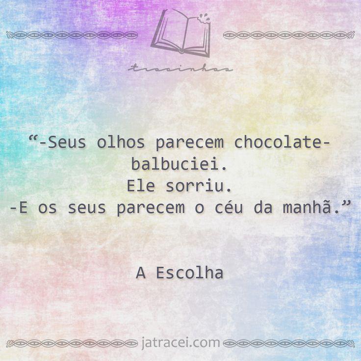 """""""- Seus olhos parecem chocolates - balbuciei. Ele sorriu. - E os seus parecem o céu da manhã."""" (A Escolha - Kiera Cass)"""