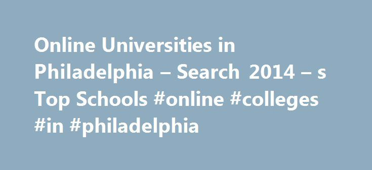Online Universities in Philadelphia – Search 2014 – s Top Schools #online #colleges #in #philadelphia http://guyana.remmont.com/online-universities-in-philadelphia-search-2014-s-top-schools-online-colleges-in-philadelphia/  # Online Universities in Philadelphia The University of Pennsylvania is a four-year, private research institution that is accredited by the Middle States Association of Colleges and Schools, Commission on Higher Education. It s also a member of the Ivy League. Since it…