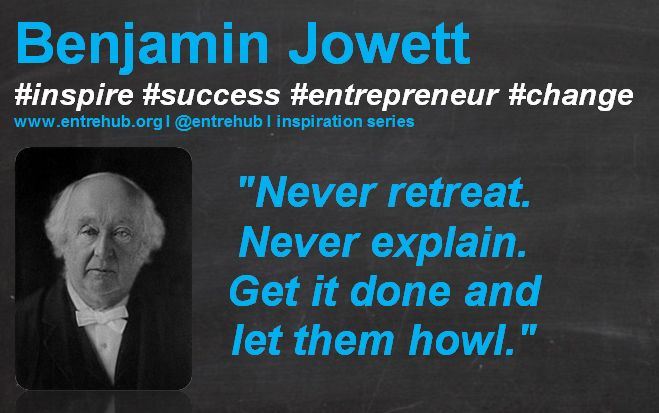 """Never retreat. Never explain. Get it done and let them howl."" #BenjaminJowett #inspiration #quotes for #entrepreneurs #startup #Business & #smallbusiness www.entrehub.org  #entrehub #leanstartup"