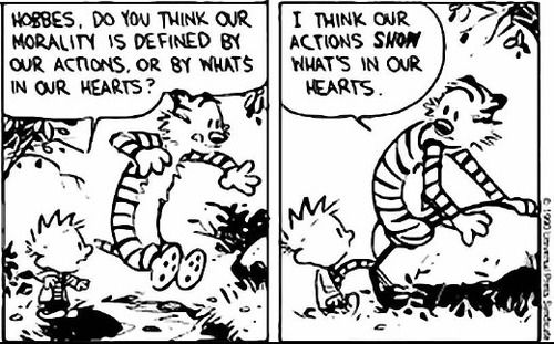 Calvin and Hobbes QUOTE OF THE DAY (DA): Hobbes, do you think our morality is defined by our actions, or by whats in our hearts? | I think our actions SHOW whats in our hearts. -- Hobbes/Bill Watterson