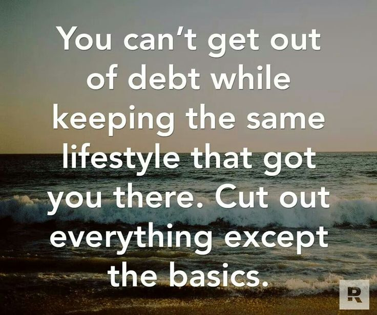 You can't get out of debt while keeping the same lifestyle that got you there. Cut out everything except the basics. Dave Ramsey