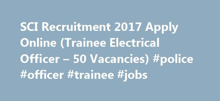 SCI Recruitment 2017 Apply Online (Trainee Electrical Officer – 50 Vacancies) #police #officer #trainee #jobs http://michigan.nef2.com/sci-recruitment-2017-apply-online-trainee-electrical-officer-50-vacancies-police-officer-trainee-jobs/  # 15000/- Per month for 06 Months onboard Training (1) Candidates with B.E/ B.TECH/ Diploma in Electrical or Electrical Electronics with minimum 55% marks for UR OBC category and minimum 50% marks for SC ST Category, and in a possession of DG approved Four…