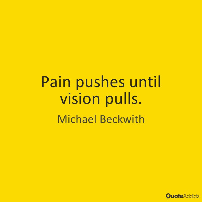 Pain pushes until vision pulls. by Michael Beckwith | Quote Addicts  #michaelbeckwith #michaelbeckwithquotes  #kurttasche