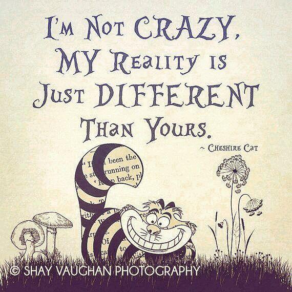 """""""Eu não sou louco. Minha realidade é simplesmente diferente da sua."""" - Gato de Cheshire"""