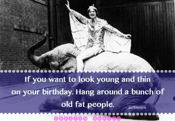 If you want to look young and thin on your birthday. Hang around a bunch of old fat people. A picture quote.