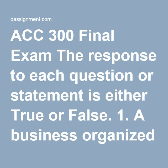 ACC 300 Final Exam The response to each question or statement is either True or False. 1. A business organized as a separate legal entity owned by stockholders is a partnership.          2. External users of accounting information are managers who plan, organize, and run a business. 3. Two primary external users of accounting information are investors and creditors. 4. Financing activities for corporations include borrowing money and selling shares of their own stock. 5. Income will always…