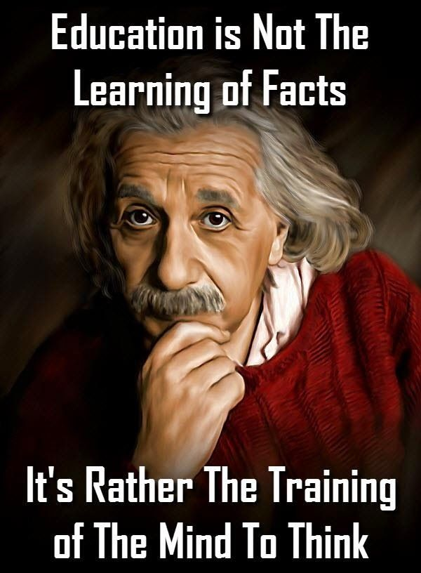 """""""Education is not the learning of facts. It's rather the training of the mind to think."""" - Albert Einstein"""