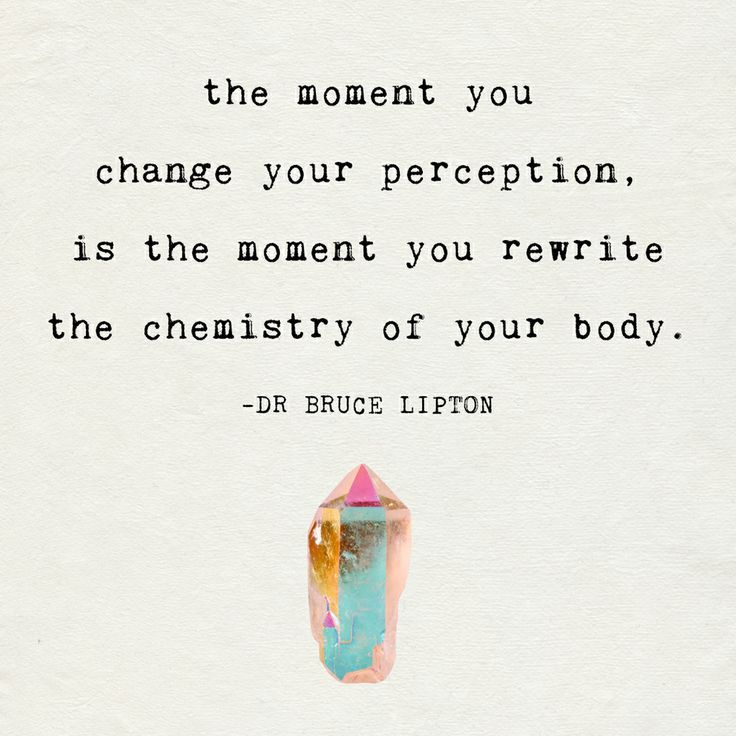 """The moment you change your perception is the moment you rewrite the chemistry of your body."" ~Dr. Bruce Lipton"