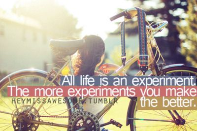 All life is an experiment. The more experiments you make the better. Ralph Emerson.