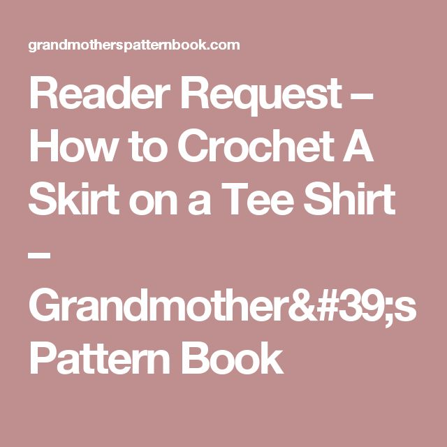 Reader Request – How to Crochet A Skirt on a Tee Shirt – Grandmother's Pattern Book