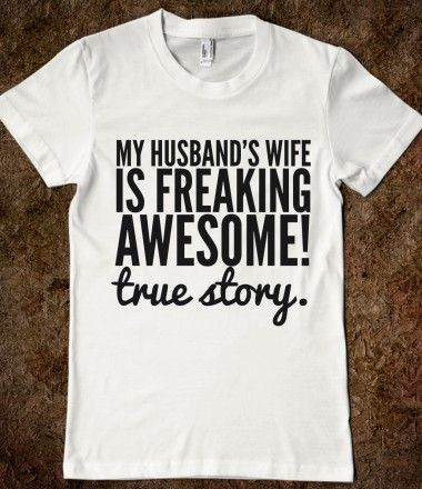 My Husband's Wife is Freaking Awesome! True Story.