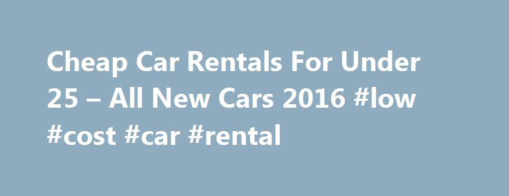 Cheap Car Rentals For Under 25 – All New Cars 2016 #low #cost #car #rental http://rentals.remmont.com/cheap-car-rentals-for-under-25-all-new-cars-2016-low-cost-car-rental/  #cheap apartment for rent # Cheap Car Rentals For Under 25 All New Cars 2016 – Cheap Car Rentals For Under 25 . Compare and find cheap car rentals – vroomvroomvroom, Vroomvroomvroom guarantees the cheapest car rentals in thousands of u.s. cities. we offer discounted rates from the country's leading suppliers…