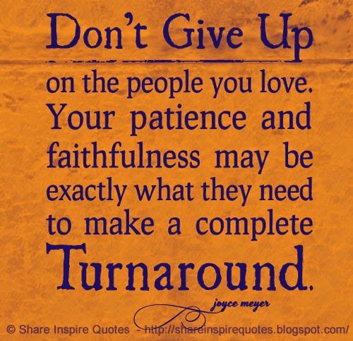 Don't give up on the people you love. Your patience and faithfulness may be exactly what they need to make a complete Turnaround ~Joyce Meyer  #FamousPeople #famousquotes #famouspeoplequotes #famousquotesandsayings #famouspeoplequotesandsayings #quotesbyfamouspeople #quotesbyJoyceMeyer #JoyceMeyer #JoyceMeyerquotes #love #patience #faithfulness #shareinspirequotes #share #inspire #quotes #whatsapp