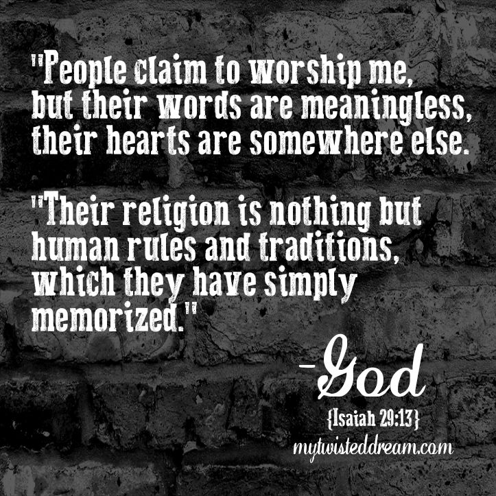"""...their hearts are somewhere else. Their religion is nothing but human rules and traditions, which they have simply memorized."" Isaiah 29:13 GNT"