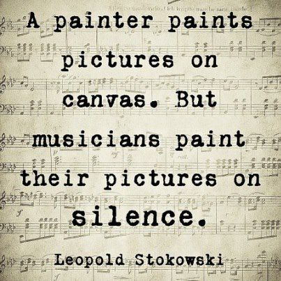 """""""A painter paints pictures on canvas. But musicians paint their pictures on silence."""" - Leopold Stokowski"""